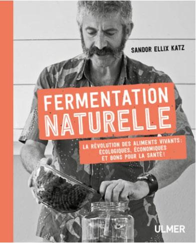 Fermentation naturelle - La révolution des aliments vivants : écologiques, économiques et bon pour la santé ! - Sandor Ellix Katz